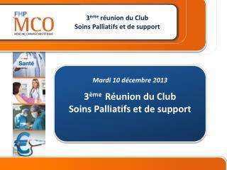 Mardi 10 décembre 2013 3 ème   Réunion du Club  Soins Palliatifs et de support