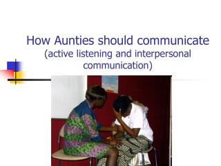 How Aunties should communicate  (active listening and interpersonal communication)