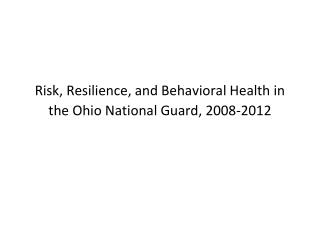 Risk, Resilience, and Behavioral Health in the Ohio National Guard, 2008-2012