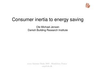 Consumer inertia to energy saving Ole Michael Jensen Danish Building Research Institute