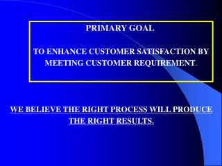 PRIMARY GOAL TO ENHANCE CUSTOMER SATISFACTION BY MEETING CUSTOMER REQUIREMENT .