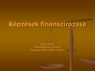 Képzések finanszírozása SZTE JGYPK  Felnőttképzési Intézet Szeged, 2008/2009. I. félév