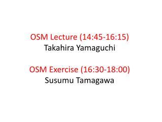 OSM Lecture ( 14:45 -16:15) Takahira  Yamaguchi OSM Exercise (16:30-18:00) Susumu  Tamagawa
