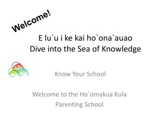 E lu`u i ke kai ho`ona`auao         Dive into the Sea of Knowledge