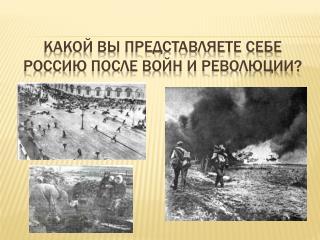 Какой вы представляете себе Россию после войн и революции?