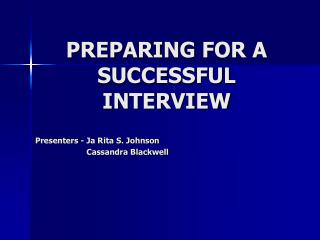 PREPARING FOR A SUCCESSFUL INTERVIEW Presenters - Ja Rita S. Johnson