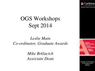 OGS Workshops Sept 2014 Leslie Main Co- ordinator , Graduate Awards Mike Brklacich Associate Dean