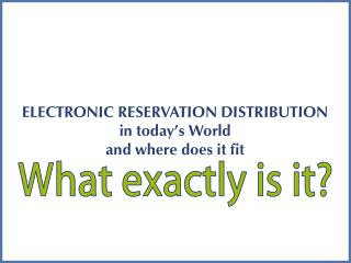 ELECTRONIC RESERVATION DISTRIBUTION in today's World and where does it fit