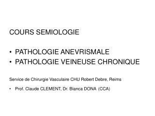 COURS SEMIOLOGIE   PATHOLOGIE ANEVRISMALE PATHOLOGIE VEINEUSE CHRONIQUE  Service de Chirurgie Vasculaire CHU Robert Debr