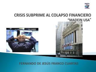 CRISIS SUBPRIME AL COLAPSO FINANCIERO  MADEIN USA