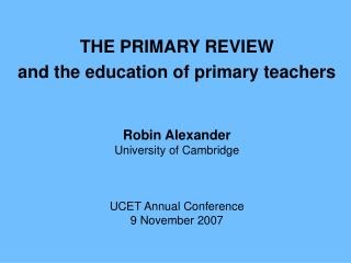 THE PRIMARY REVIEWand the education of primary teachersRobin AlexanderUniversity of CambridgeUCET Annual Conference9 Nov