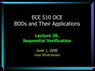 ECE 510 OCE BDDs and Their Applications Lecture 20.   Sequential Verification June 1, 2000