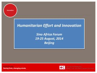 Humanitarian Effort  and Innovation Sino Africa Forum 19-25 August, 2014 Beijing