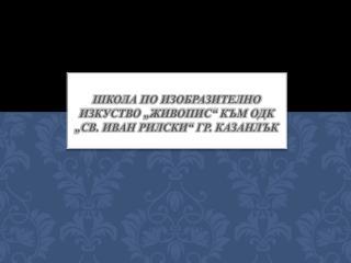 """школа по изобразително изкуство """"Живопис"""" към ОДК """"Св. Иван Рилски"""" гр. Казанлък"""