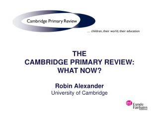 THE  CAMBRIDGE PRIMARY REVIEW: WHAT NOW? Robin Alexander University of Cambridge