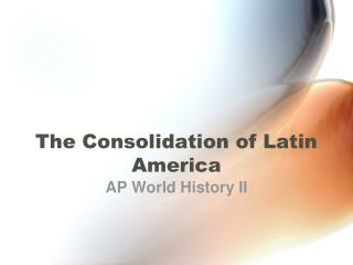 The Consolidation of Latin America