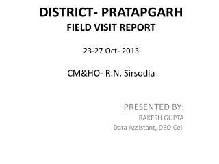 DISTRICT- PRATAPGARH FIELD VISIT REPORT 23-27 Oct- 2013 CM&HO- R.N.  Sirsodia
