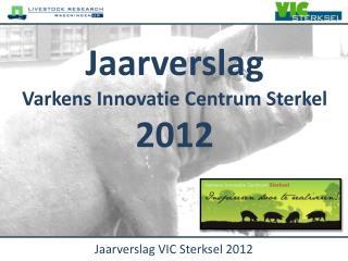Jaarverslag Varkens  Innovatie  Centrum  Sterkel 2012