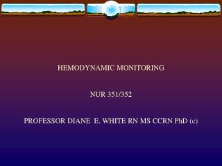 HEMODYNAMIC MONITORING NUR 351/352 PROFESSOR DIANE  E. WHITE RN MS CCRN PhD (c)