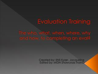 Evaluation Training The who, what, when, where, why and how, to completing an  eval ?