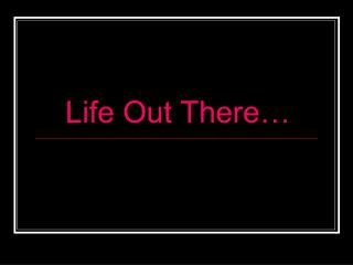 Life Out There…