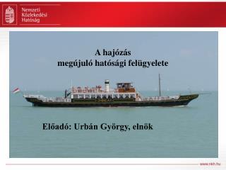 A hajózás megújuló hatósági felügyelete  Előadó: Urbán György, elnök
