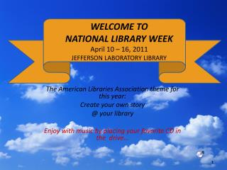 WELCOME TO  NATIONAL LIBRARY WEEK April 10 – 16, 2011  JEFFERSON LABORATORY LIBRARY