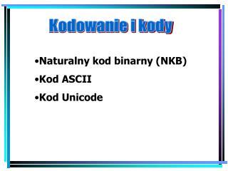 Naturalny kod binarny (NKB) Kod ASCII Kod Unicode