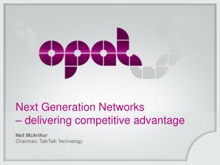 Next Generation Networks  – delivering competitive advantage Neil McArthur
