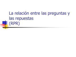 La relación entre las preguntas y las repuestas (RPR)