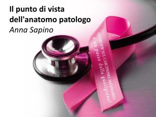 Il punto di vista dell'anatomo patologo Anna Sapino