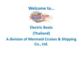 Welcome to… Electric Boats  (Thailand) A division of Mermaid Cruises & Shipping Co., Ltd.