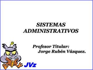 SISTEMAS ADMINISTRATIVOS Profesor Titular:                      Jorge Rub�n V�zquez.