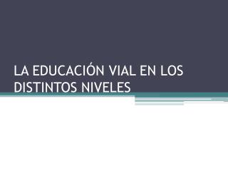 LA EDUCACIÓN VIAL EN LOS DISTINTOS NIVELES