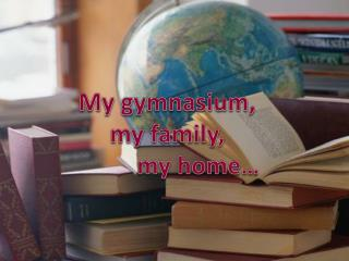 My gymnasium, my family,           m y home…