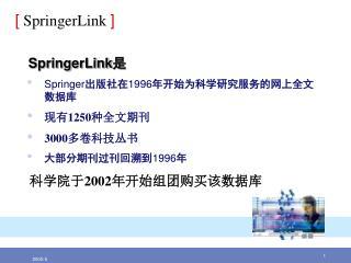 SpringerLink 是 Springer 出版社在 1996 年开始为科学研究服务的网上全文数据库 现有 1250 种全文期刊 3000 多卷科技丛书 大部分期刊过刊回溯到 1996 年