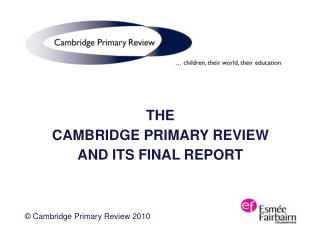 THE   CAMBRIDGE PRIMARY REVIEW AND ITS FINAL REPORT © Cambridge Primary Review 2010
