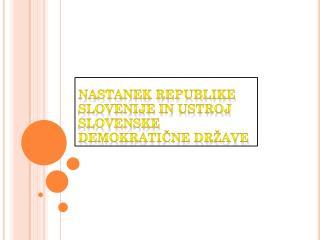 NASTANEK REPUBLIKE SLOVENIJE IN USTROJ SLOVENSKE DEMOKRATIČNE DRŽAVE