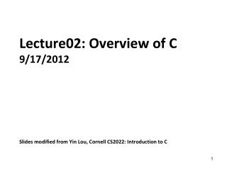 Lecture02: Overview of C 9/17/2012 Slides modified from Yin Lou, Cornell CS2022: Introduction to C