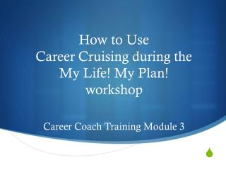 How to Use  Career Cruising during the My Life! My Plan! workshop Career Coach Training Module 3