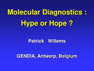 Molecular Diagnostics : Hype or Hope ? Patrick   Willems GENDIA, Antwerp, Belgium