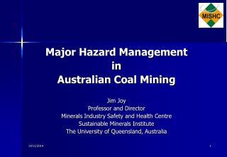 Major Hazard Management  in  Australian Coal Mining Jim Joy Professor and Director