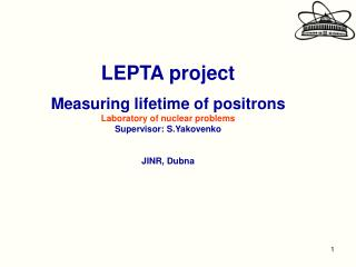 LEPTA project Measuring lifetime of positrons Laboratory of nuclear problems