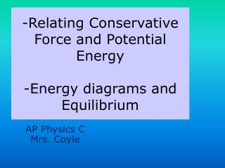 -Relating Conservative  Force and Potential Energy -Energy diagrams and Equilibrium