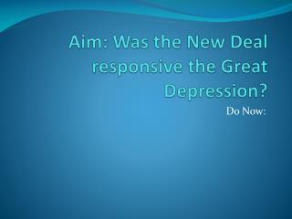 Aim: Was the New Deal responsive the Great Depression?