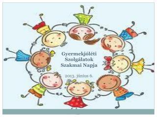 Gyermekj�l�ti Szolg�latok Szakmai Napja 2013. j�nius 6.