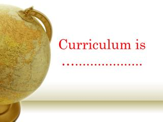 Curriculum is …..................