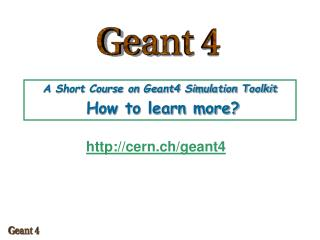 A Short Course on Geant4 Simulation Toolkit How to learn more?