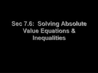 Sec 7.6:  Solving Absolute Value Equations & Inequalities