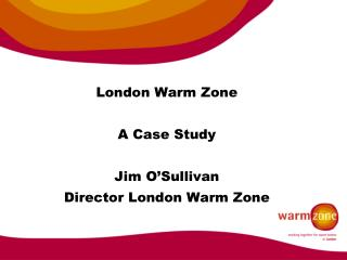 London Warm Zone A Case Study  Jim O'Sullivan Director London Warm Zone